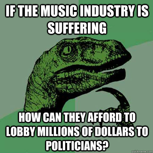 if the music industry is suffering how can they afford to lo - Philosoraptor