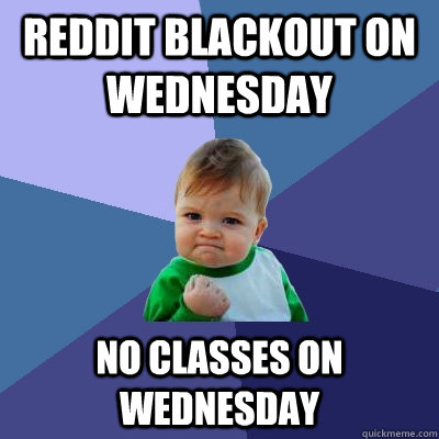 reddit blackout on wednesday no classes on wednesday - Success Kid