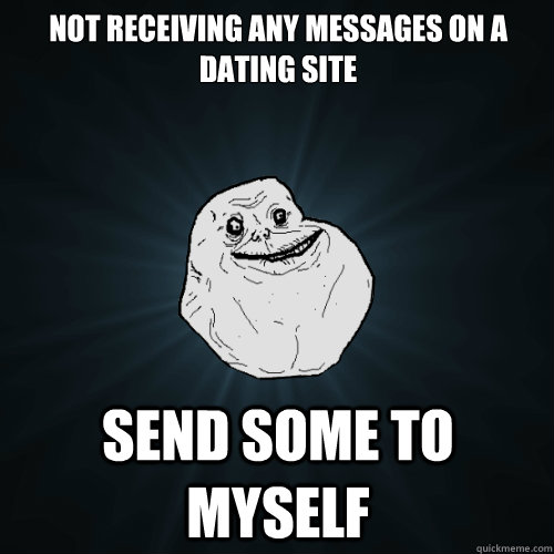 not receiving any messages on a dating site send some to mys - Forever Alone