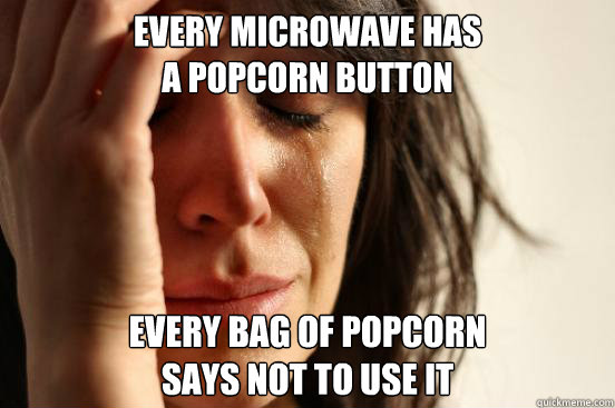 every microwave has a popcorn button every bag of popcorn sa - First World Problems