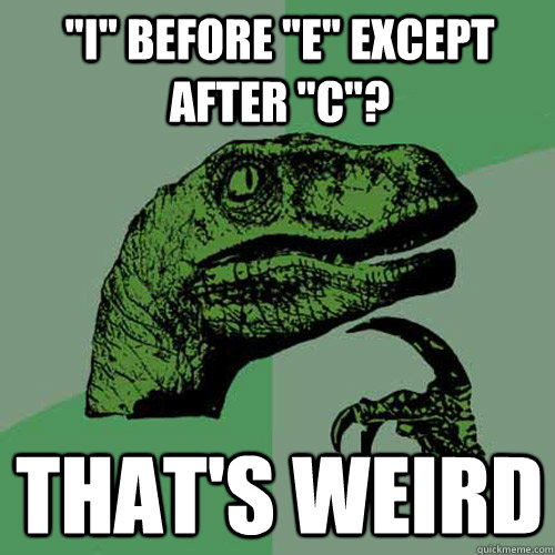 i before e except after c thats weird - Philosoraptor