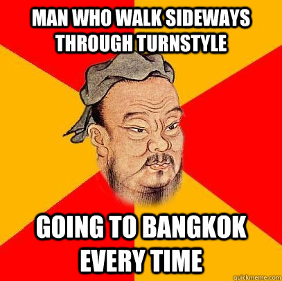 man who walk sideways through turnstyle going to bangkok eve - Confucius says