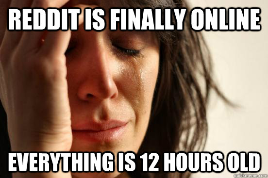 reddit is finally online everything is 12 hours old - First World Problems