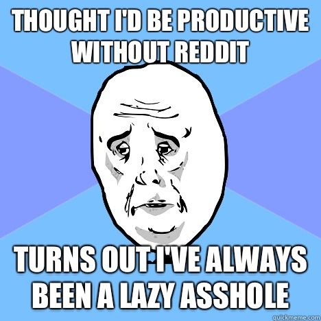 Thought Id be productive without reddit turns out Ive always - Okay Guy