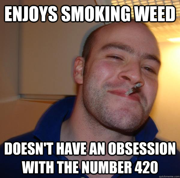 enjoys smoking weed doesnt have an obsession with the numbe - Good Guy Greg