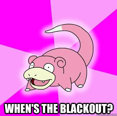 whens the blackout - Slowpoke