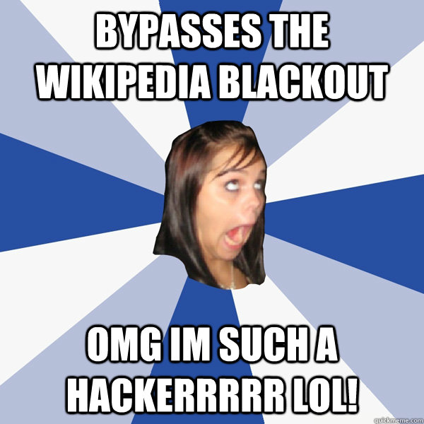 bypasses the wikipedia blackout omg im such a hackerrrrr lol - Annoying Facebook Girl