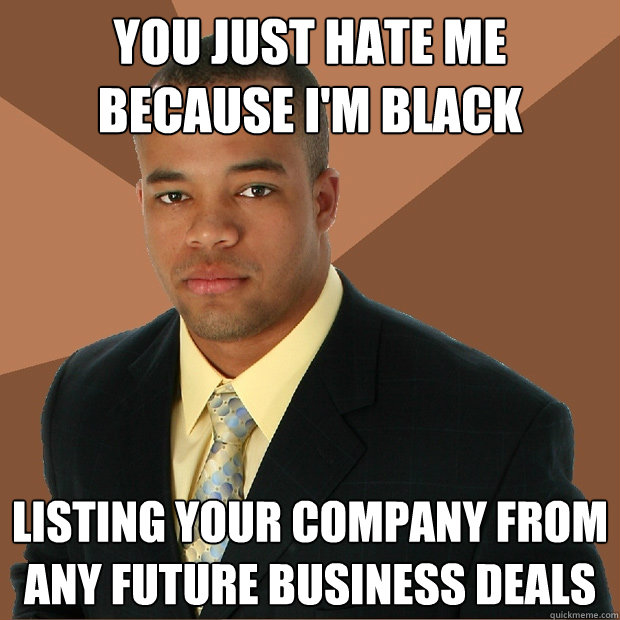 you just hate me because im black listing your company from - Successful Black Man