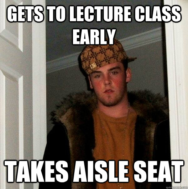 gets to lecture class early takes aisle seat - Scumbag Steve