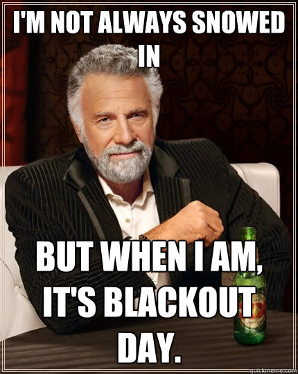 im not always snowed in but when i am its blackout day  - The Most Interesting Man In The World