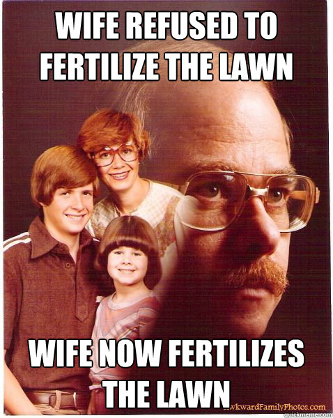 wife refused to fertilize the lawn wife now fertilizes the l - Vengeance Dad