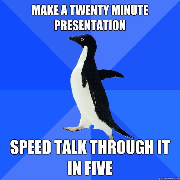 make a twenty minute presentation speed talk through it in f - Socially Awkward Penguin