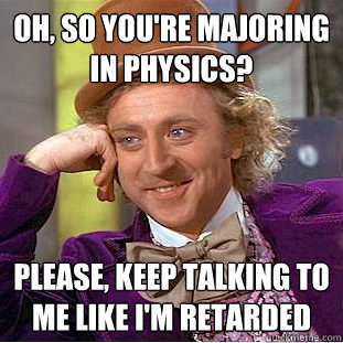 oh so youre majoring in physics please keep talking to m - Creepy Wonka