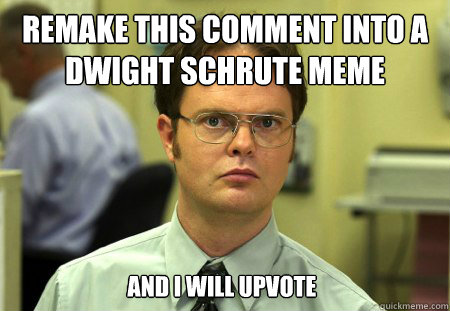 remake this comment into a dwight schrute meme and i will up - Dwight