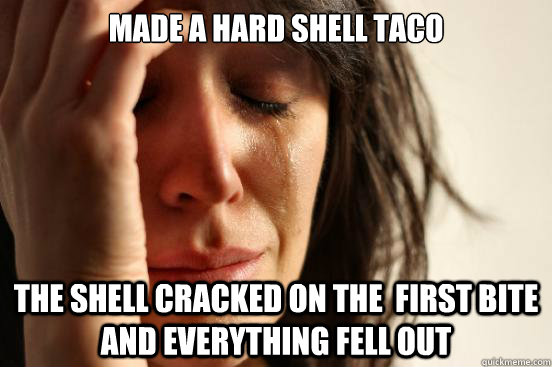 made a hard shell taco the shell cracked on the first bite  - First World Problems