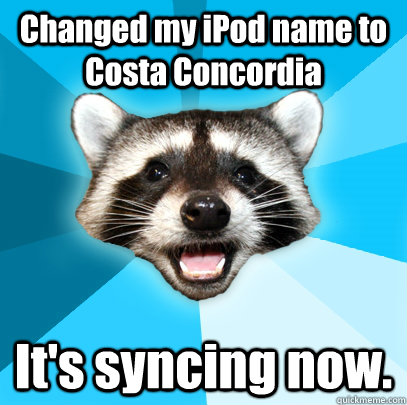 changed my ipod name to costa concordia its syncing now - Lame Pun Coon