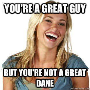 youre a great guy but youre not a great dane - Friendzone Fiona