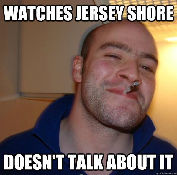 watches jersey shore doesnt talk about it - Good Guy Greg-