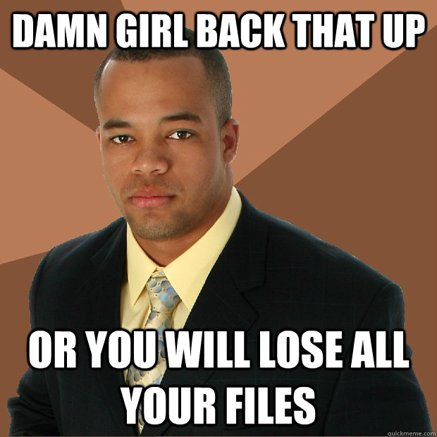 damn girl back that up or you will lose all your files - Successful Black Man