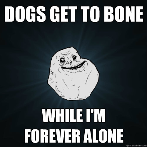 dogs get to bone while im forever alone - Forever Alone