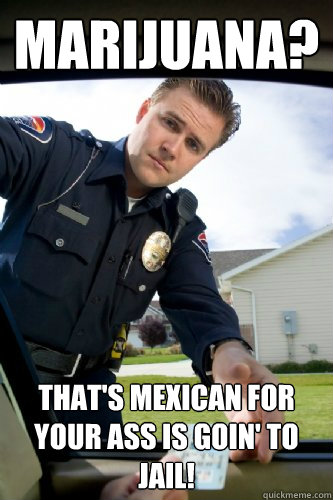 marijuana thats mexican for your ass is goin to jail - Officer Dick