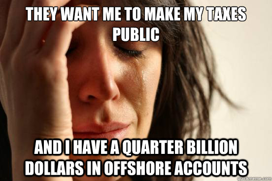 they want me to make my taxes public and i have a quarter bi - First World Problems