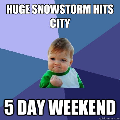 huge snowstorm hits city 5 day weekend  - Success Kid