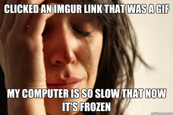 clicked an imgur link that was a gif my computer is so slow  - First World Problems