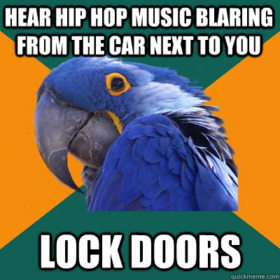hear hip hop music blaring from the car next to you lock doo - Paranoid Parrot