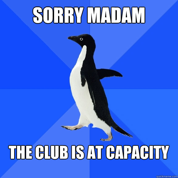 sorry madam the club is at capacity  - Socially Awkward Penguin