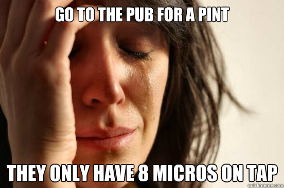 go to the pub for a pint they only have 8 micros on tap - First World Problems
