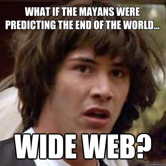 what if the mayans were predicting the end of the world w - conspiracy keanu