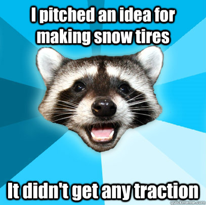 i pitched an idea for making snow tires it didnt get any tr - Lame Pun Coon