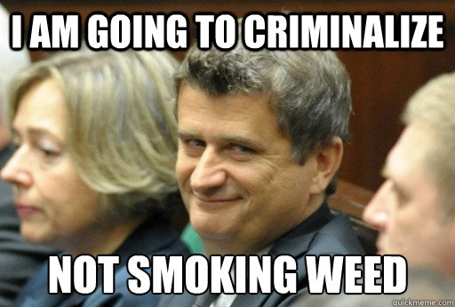 i am going to criminalize not smoking weed - Stoner Politician
