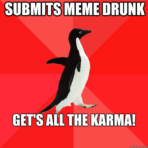 submits meme drunk gets all the karma  - Socially Awesome Penguin