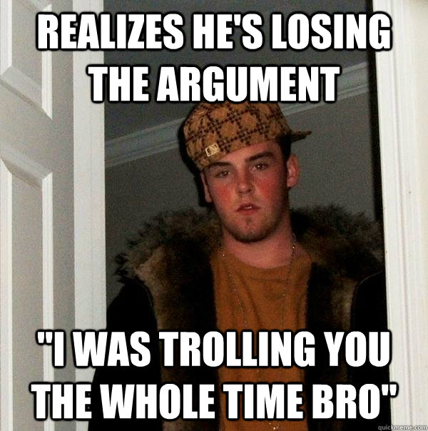 realizes hes losing the argument i was trolling you the wh - Scumbag Steve