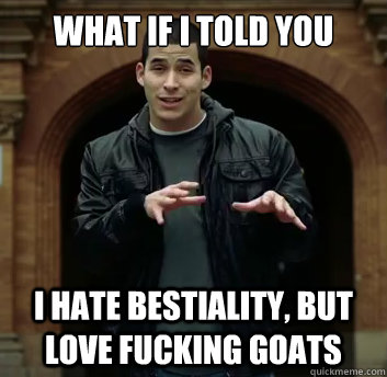 what if i told you i hate bestiality but love fucking goats - What if i told you