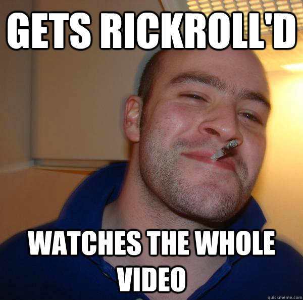 gets rickrolld watches the whole video - Good Guy Greg