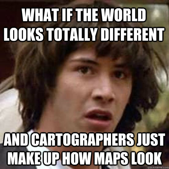 what if the world looks totally different and cartographers  - conspiracy keanu