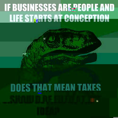 If businesses are people and life starts at conception Does  - Philosoraptor