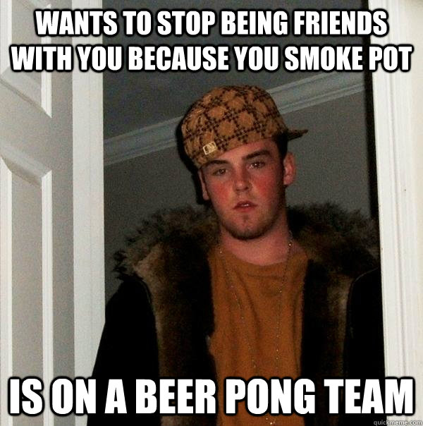 wants to stop being friends with you because you smoke pot  - Scumbag Steve