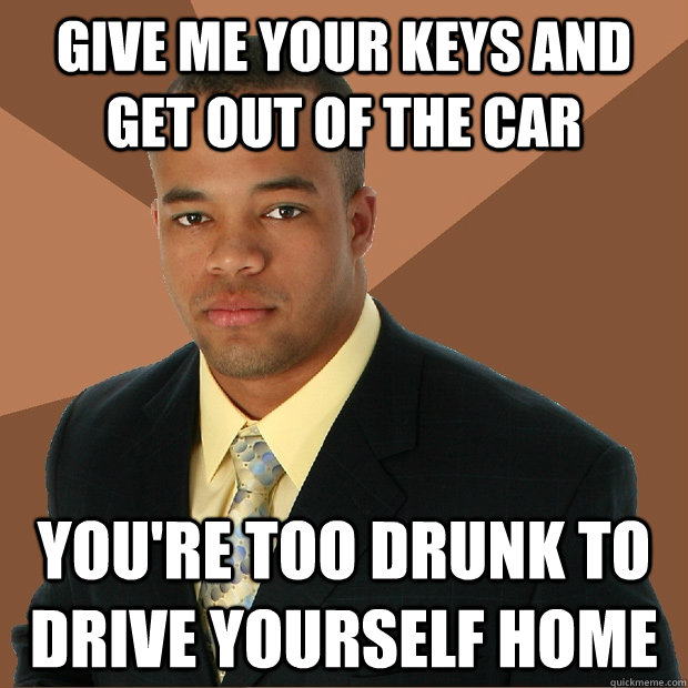 give me your keys and get out of the car youre too drunk to - Successful Black Man