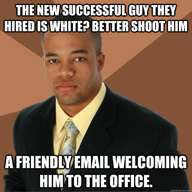 the new successful guy they hired is white better shoot him - Successful Black Man