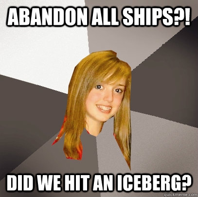 abandon all ships did we hit an iceberg - Musically Oblivious 8th Grader