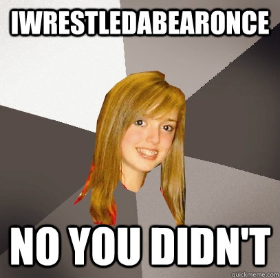 iwrestledabearonce no you didnt - Musically Oblivious 8th Grader