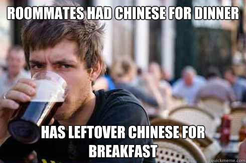roommates had chinese for dinner has leftover chinese for br - Lazy College Senior