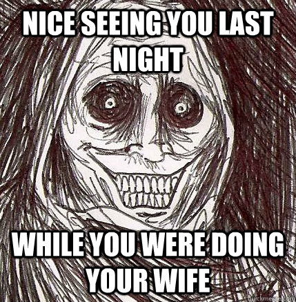 nice seeing you last night while you were doing your wife - Horrifying Houseguest