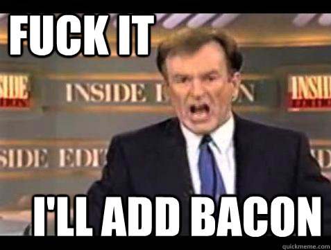 fuck it ill add bacon - Fuck it