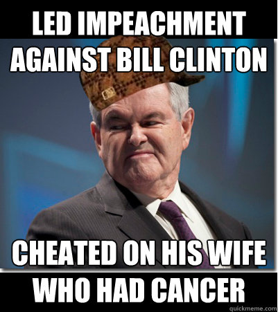 led impeachment against bill clinton cheated on his wife who - Scumbag Gingrich