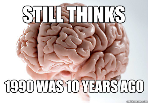 still thinks 1990 was 10 years ago - Scumbag Brain